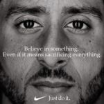 "Kaepernick Nike Ad featuring Colin Kaepernick's face and the words ""Believe in something. Even if it means sacrificing everything."