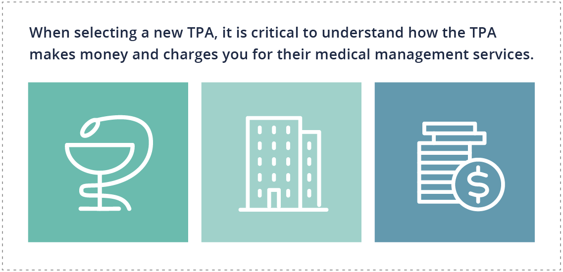 When selecting a new TPA, it is critical to understand how the TPA makes money and charges you for their medical management services.